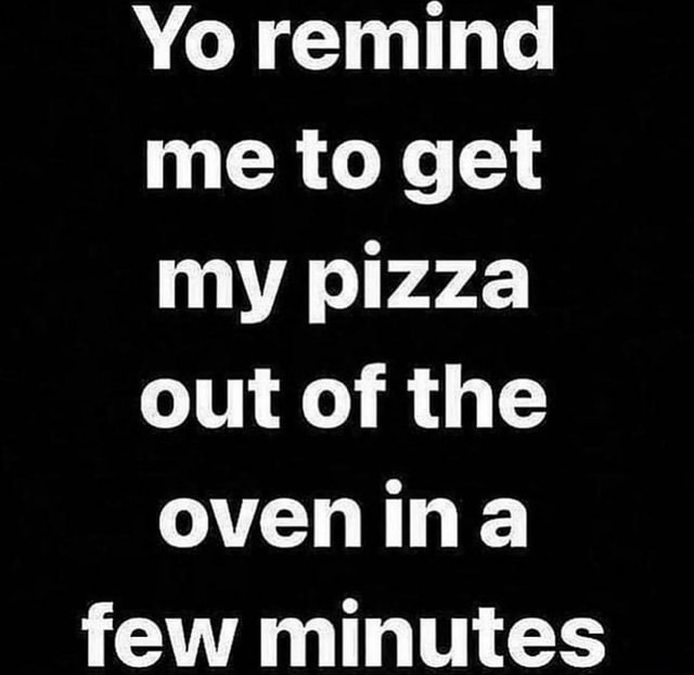 Yo remind me to get my pizza out of the ovenina few minutes memes