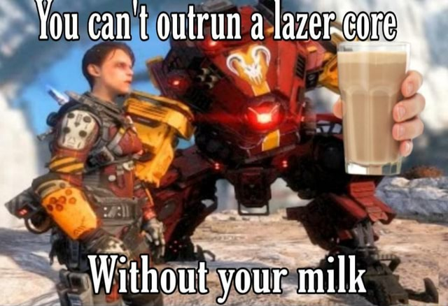 You can outrun a lazer Core.s Without vour milk memes