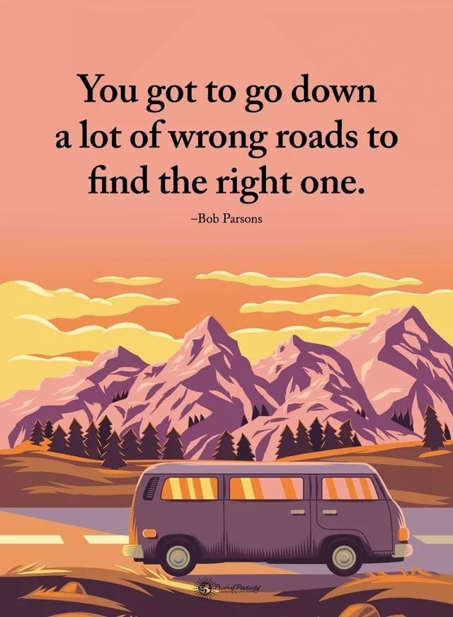 You got to go down a lot of wrong roads to find the right one. Bob Parsons meme
