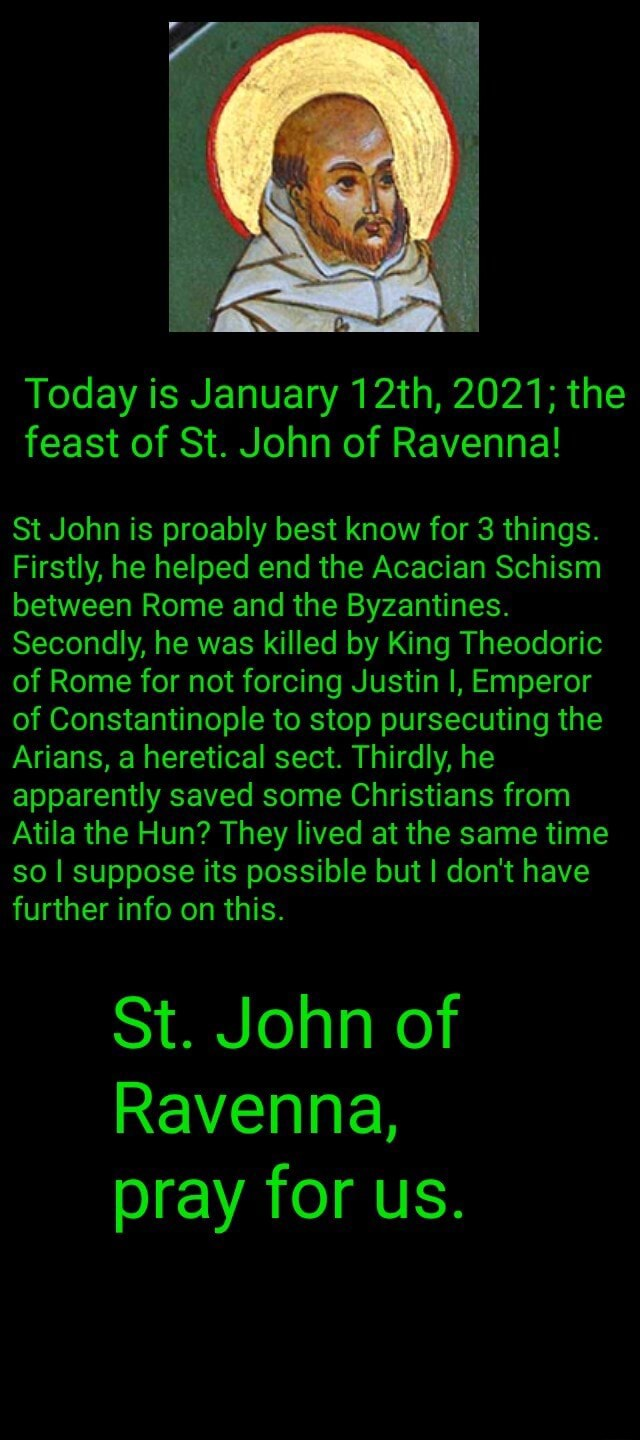 Today is January 12th, 2021 the feast of St. John of Ravenna St John is proably best know for 3 things. Firstly, he helped end the Acacian Schism between Rome and the Byzantines. Secondly, he was killed by King Theodoric of Rome for not forcing Justin I, Emperor of Constantinople to stop pursecuting the Arians, a heretical sect. Thirdly, he apparently saved some Christians from Atila the Hun They lived at the same time so I suppose its possible but I do not have further info on this. St. John of Ravenna, pray for us memes