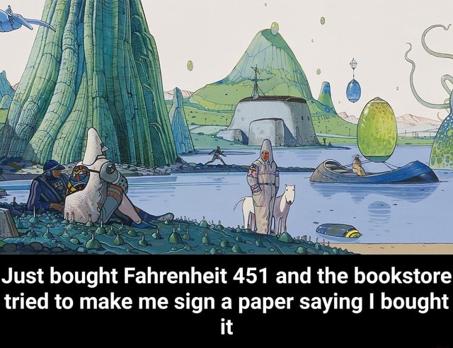 Just bought Fahrenheit 451 and the bookstore tried to make me sign a paper saying I bought it  Just bought Fahrenheit 451 and the bookstore tried to make me sign a paper saying I bought it meme