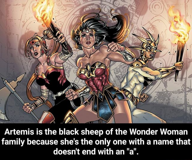 FF SN Artemis is the black sheep of the Wonder Woman family because she's the only one with a name that doesn't end with an a. Artemis is the black sheep of the Wonder Woman family because she's the only one with a name that doesn't end with an a memes