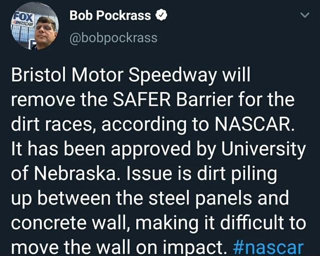 Bob Pockrass bobpockrass Bristol Motor Speedway will remove the SAFER Barrier for the dirt races, according to NASCAR. It has been approved by University of Nebraska. Issue is dirt piling up between the steel panels and concrete wall, making it difficult to move the wall on impact. nascar memes