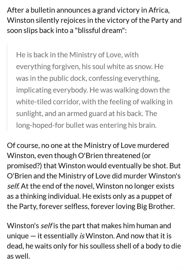 After a bulletin announces a grand victory in Africa, Winston silently rejoices in the victory of the Party and soon slips back into a blissful dream He is back in the Ministry of Love, with everything forgiven, his soul white as snow. He was in the public dock, confessing everything, implicating everybody. He was walking down the white tiled corridor, with the feeling of walking in sunlight, and an armed guard at his back. The long hoped for bullet was entering his brain. Of course, no one at the Ministry of Love murdered Winston, even though O'Brien threatened or promised that Winston would eventually be shot. But O'Brien and the Ministry of Love did murder Winston's self. At the end of the novel, Winston no longer exists as a thinking individual. He exists only as a puppet of the Party,