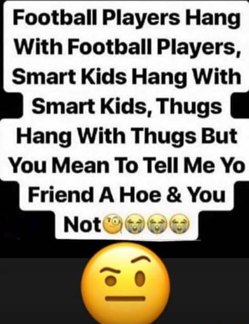 Football Players Hang With Football Players, Smart Kids Hang With Smart Kids, Thugs Hang With Thugs But You Mean To Tell Me Yo Friend A Hoe and You Not memes