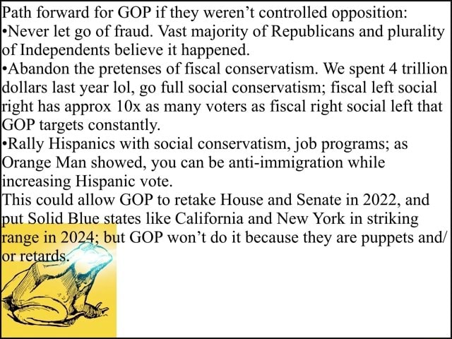 Path forward for GOP if they weren't controlled opposition Never let go of fraud. Vast majority of Republicans and plurality of Independents believe it happened. Abandon the pretenses of fiscal conservatism. We spent 4 trillion dollars last year lol, go full social conservatism fiscal left social right has approx Ox as many voters as fiscal right social left that GOP targets constantly. Rally Hispanics with social conservatism, job programs as Orange Man showed, you can be anti immigration while increasing Hispanic vote. This could allow GOP to retake House and Senate in 2022, and put Solid Blue states like California and New York in striking range in 2024 but GOP won't do it because they are puppets and memes