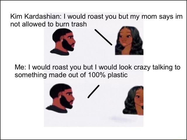 Kim Kardashian I would roast you but my mom says im not allowed to burn trash and A Me I would roast you but I would look crazy talking to something made out of 100% plastic memes