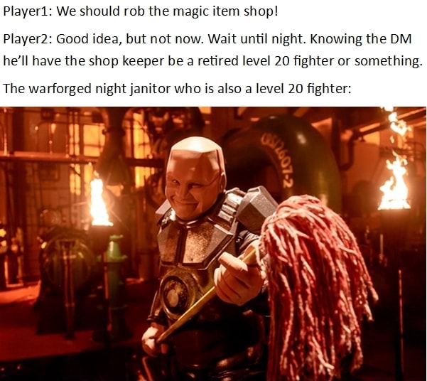 Player We should rob the magic item shop Player Good idea, but not now. Wait until night. Knowing the OM he'll have the shop keeper be a retired level 20 fighter or something. The warforged night janitor who is also a level 20 fighter memes