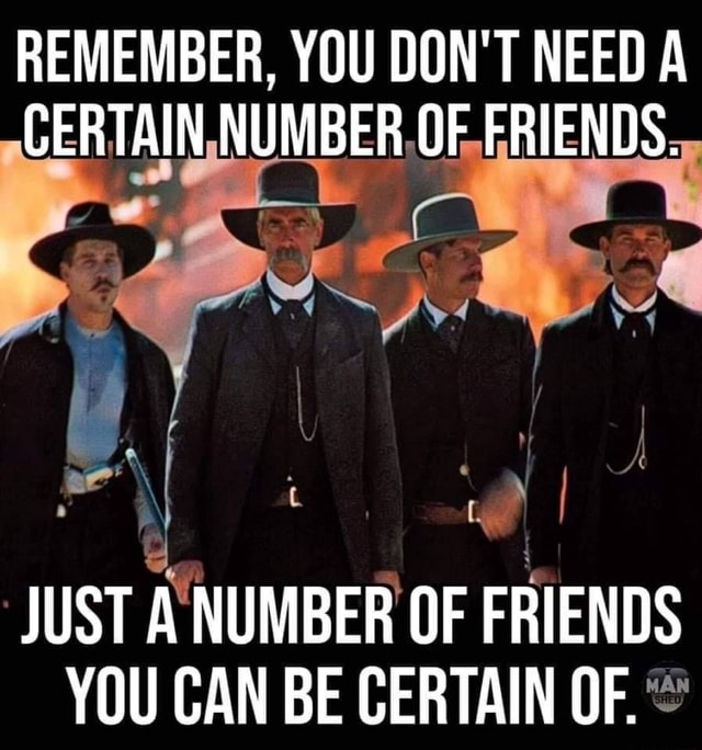 REMEMBER, YOU DON'T NEED A CERTAIN NUMBER OF FRIENDS. JUST A NUMBER OF FRIENDS YOU CAN BE CERTAIN OF meme