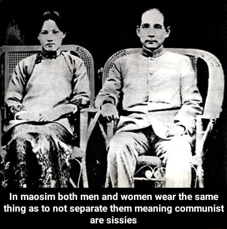 In maosim both men and women wear the same thing as to not separate them meaning communist are sissies In maosim both men and women wear the same thing as to not separate them meaning communist are sissies meme