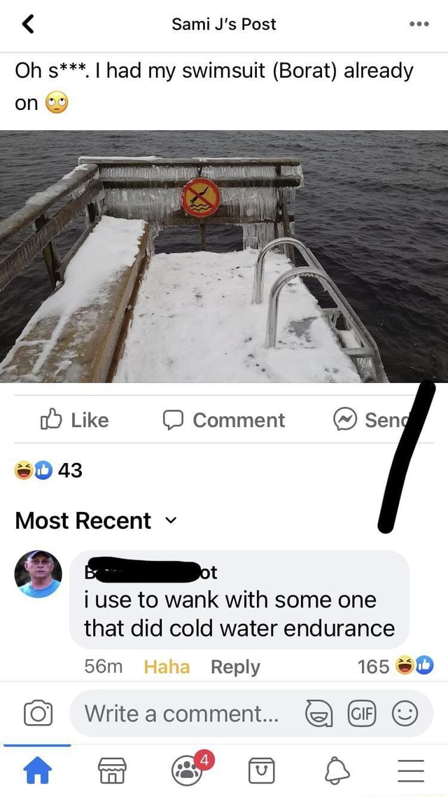 Sami J's Post Oh s***. I had my swimsuit Borat already on 63 Like Comment Sen 43 Comment Most Recent v i use to wank with some one that did cold water endurance Reply 165 GO Write a comment tk and XS meme