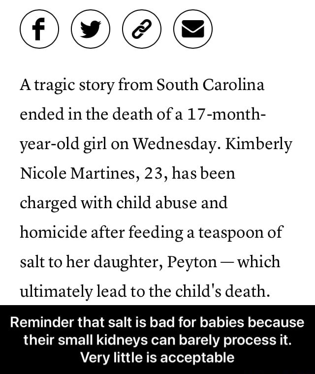 A tragic story from South Carolina ended in the death of a 17 month year old girl on Wednesday. Kimberly Nicole Martines, 23, has been charged with child abuse and homicide after feeding a teaspoon of salt to her daughter, Peyton which ultimately lead to the child's death. Reminder that salt is bad for babies because their small kidneys can barely process it. Very little is acceptable Reminder that salt is bad for babies because their small kidneys can barely process it. Very little is acceptable memes
