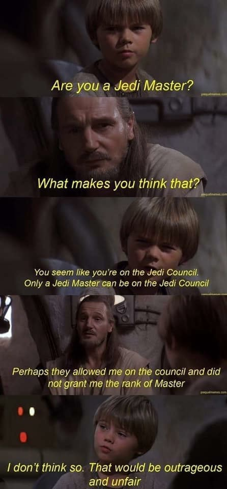 Are you Jedi Master What makes you think that , You seem like you're on the Jedi Council. Only a Jedi can be on the Jedi Council rr  Perhaps they allowed me on the council and did not grant me the rank of Master 00 do not think so. That would be outrageous and unfair memes
