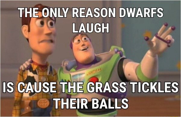 THE ONLY REASON DWARFS LAUGH IS CAUSE THE GRASS TICKLES THEIR BALLS memes