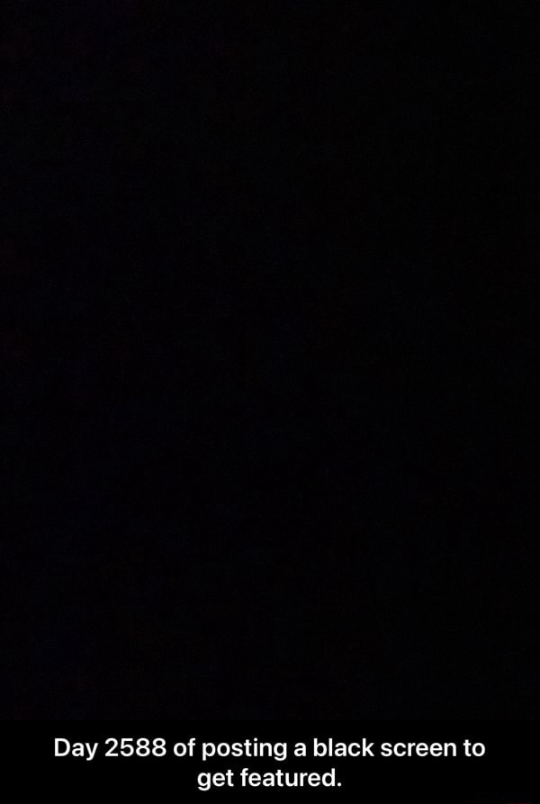 Day 2588 of posting a black screen to get featured.  Day 2588 of posting a black screen to get featured memes