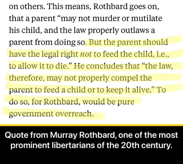 On others. This means, Rothbard goes on, that a parent may not murder or mutilate his child, and the law properly outlaws a parent from doing so. But the parent should have the legal right not to feed the child, i.e., to allow it to die. He concludes that the law, therefore, may not properly compel the parent to feed a child or to keep it alive. To do so, for Rothbard, would be pure government overreach. Quote from Murray Rothbard, one of the most prominent libertarians of the 20th century.  Quote from Murray Rothbard, one of the most prominent libertarians of the 20th century meme