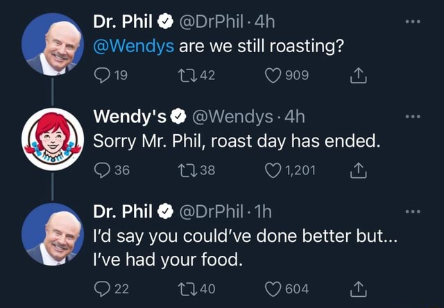 Dr. Phil  Wendys are we still roasting 19 909 Wendy's  Wendys Wendys Sorry Mr. Phil, roast day has ended. 36 138 1,201 Dr. Phil  I'd say you could've done better but I've had your food. 22 40 604 memes