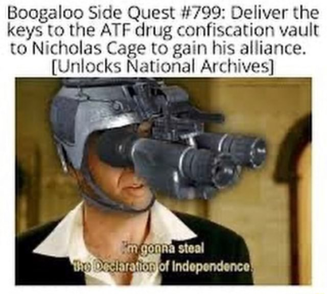 Boogaloo Side Quest 799 Deliver the keys to the ATF drug confiscation vault to Nicholas Cage to gain his alliance. {Unlocks National Archives gonna steal Slaravonjof independence we mg * memes