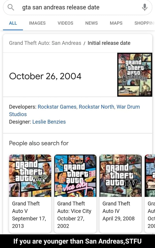 Gta san andreas release date ALL IMAGES NEWS MAPS SHOPP Grand Theft Auto San Andreas Initial release date October 26, 2004 Developers Rockstar Games, Rockstar North, War Drum Studios Designer Leslie Benzies People also search for gRand and Grand Theft Grand Theft Grand Theft Gre Auto V Auto Vice City Auto IV Aut September 17, October 27, April 29, 2008 2013 2002 20 If you are younger than San Andreas,STFU If you are younger than San Andreas,STFU memes