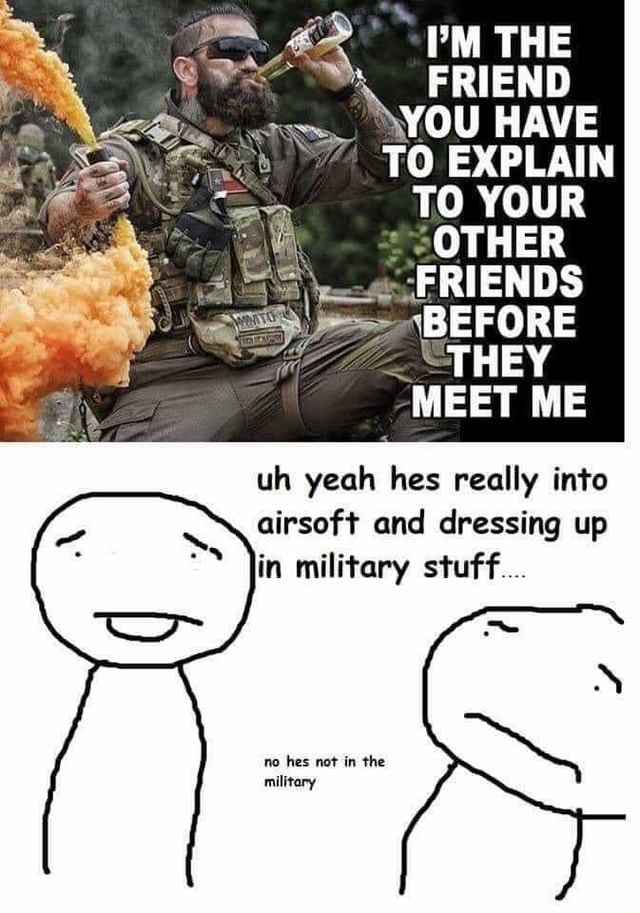 THE FRIEND YOU HAVE TO EXPLAIN TO YOUR OTHER FRIENDS BEFORE THEY MEET ME uh yeah hes really into airsoft and dressing up in military stuff no hes not in the military memes