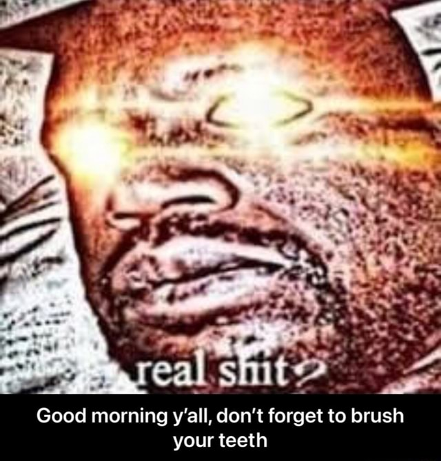 Good morning y'all, do not forget to brush your teeth Good morning y'all, do not forget to brush your teeth meme