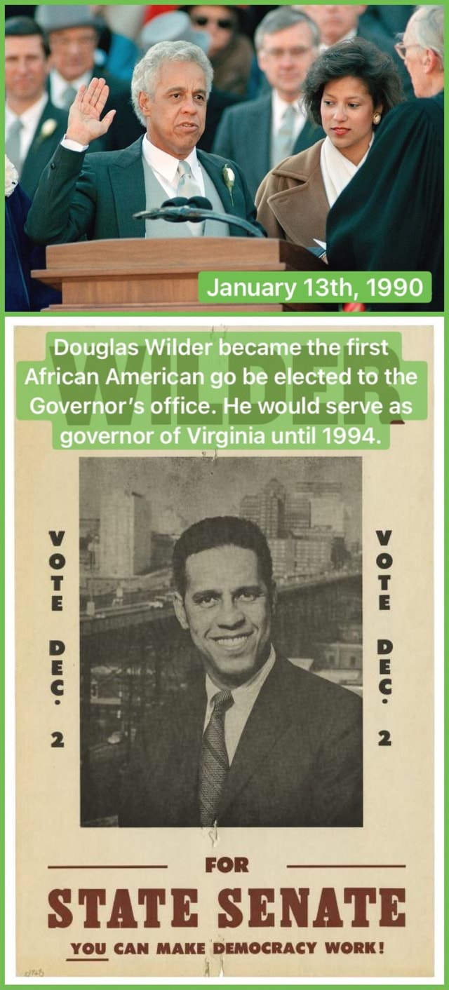 January 13th, 1990 Douglas Wilder became the first African American go be elected to the Governor's office. He would serve as governor of Virginia until 1994. angg mage STATE SENATE YOU CAN MAKE DEMOCRACY WORK meme