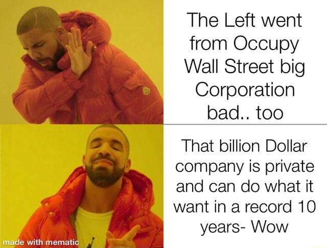The Left went from Occupy Wall Street big Corporation bad too That billion Dollar company is private and can do what it want in a record 10 years Wow memes