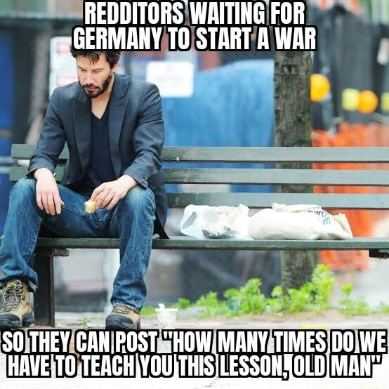 REDDITORS WAITING FOR GERMARY OS START A WAR SO THEY GAN.POST. HOW MANY WE meme