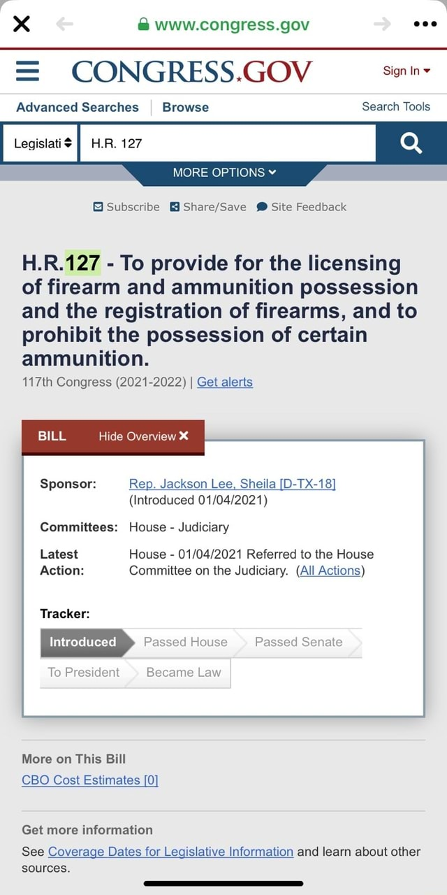 Www.congress.gov CONGRESS.GOV Advanced Searches I Browse Search Tools Legislati$ II H.R. 127 Q MORE OPTIONS Subscribe Site Feedback HR To provide for the licensing of firearm and ammunition possession and the registration of firearms, and to prohibit the possession of certain ammunition. 117th Congress 2021 2022 I Get alerts BILL Hide Overview Sponsor Rep. Jackson Lee, Sheila D TX 18 Introduced Committees House Judiciary Latest House Referred to the House Action Committee on the Judiciary. All Actions Tracker Introduced Passed House Passed Senate To President Became Law More on This Bill CBO Cost Estimates 0 Get more information See Coverage Dates for Legislative Information and learn about other sources memes