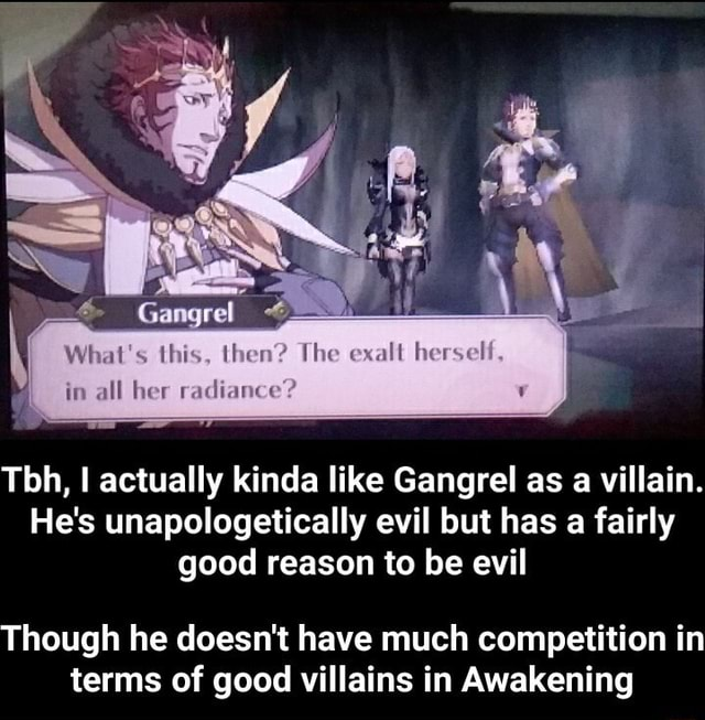 What's this, then in all her radiance The Tbh, I actually kinda like Gangrel as a villain. He's unapologetically evil but has a fairly good reason to be evil Though he doesn't have much competition in terms of good villains in Awakening Though he doesn't have much competition in terms of good villains in Awakening memes