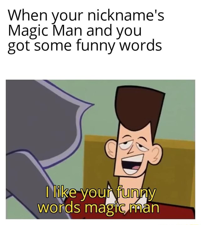 When your nickname's Magic Man and you got some funny words miles words meme