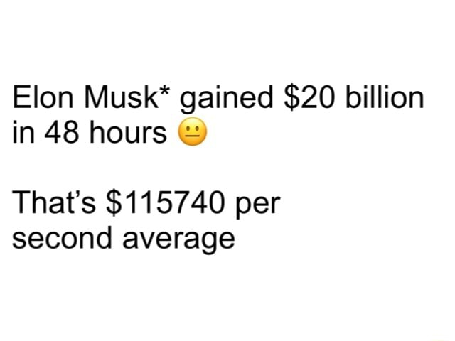 Elon Musk* gained $20 billion in 48 hours That's $115740 per second average memes
