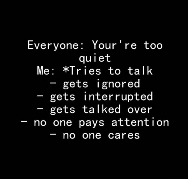 Everyone re too quiet Me *Tries to talk gets ignored gets interrupted gets talked over no one pays attention no one cares meme