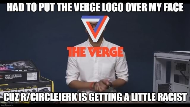 HAD TO PUT THE VERGE LOGO OVER MY FACE CUZ IS GETTING ALITTLE RACIST meme