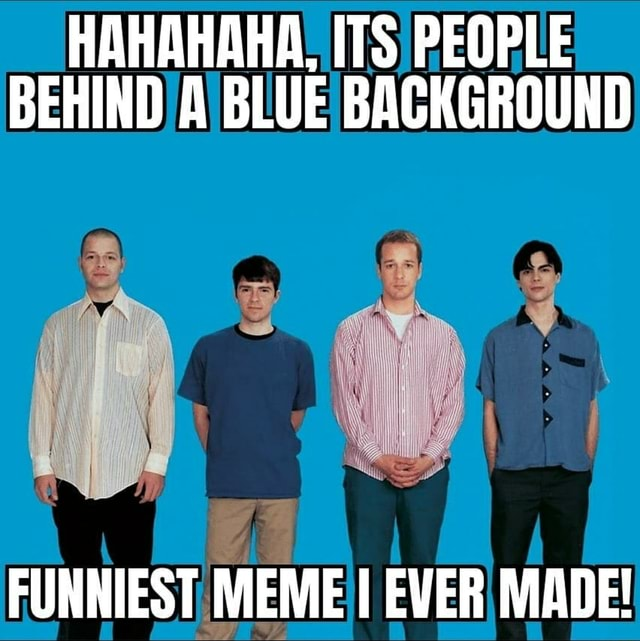 HAHAHAHA, ITS PEOPLE BEHIND A BLUE BACKGROUND FUNNIEST MEME I EVER MADE