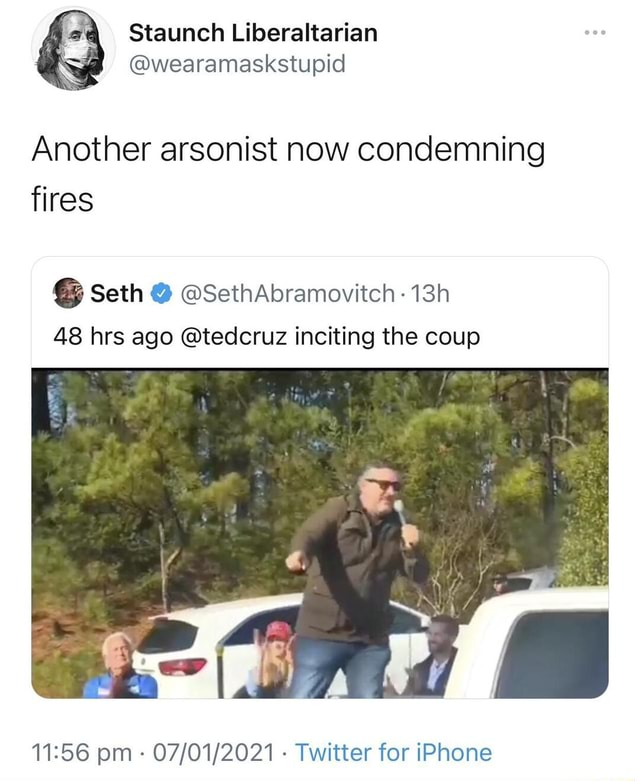 Staunch Liberaltarian wearamaskstupid Another arsonist now condemning fires Seth SethAbramovitch 48 hrs ago tedcruz inciting the coup pm Twitter for iPhone memes