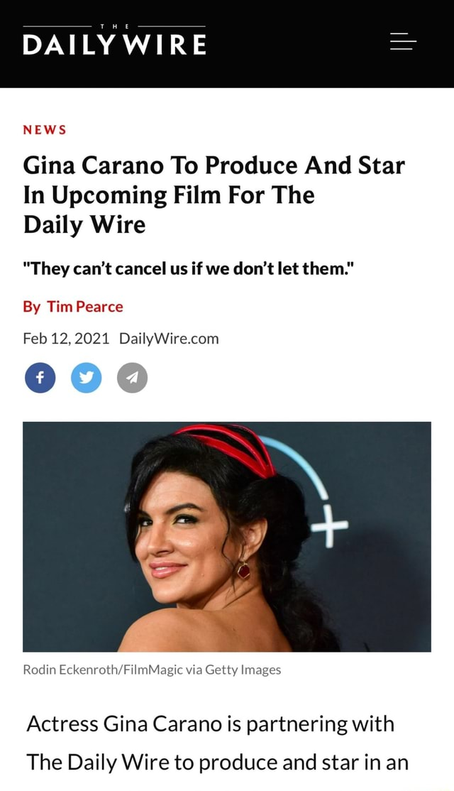 DAILY WIRE NEWS Gina Carano To Produce And Star In Upcoming Film For The Daily Wire They can not cancel us if we do not let them. By Tim Pearce Feb 12,2021 Rodin via Getty Images Actress Gina Carano is partnering with The Daily Wire to produce and star in an memes