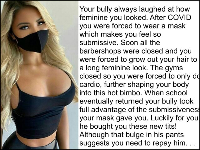 Your bully always laughed at how feminine you looked. After COVID you were forced to wear a mask which makes you feel so submissive. Soon all the barbershops were closed and you were forced to grow out your hair to a long feminine look. The gyms closed so you were forced to only de cardio, further shaping your body into this hot bimbo. When school eventually returned your bully took full advantage of the submissivenes your mask gave you. Luckily for you he bought you these new tits Although that bulge in his pants suggests you need to repay him memes