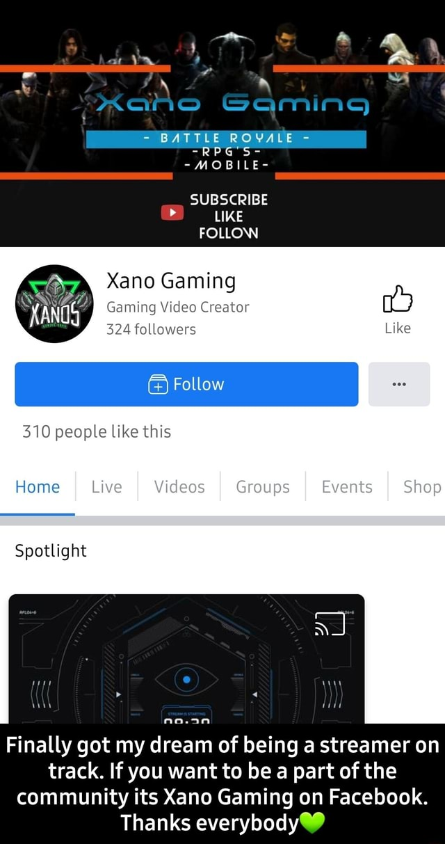 S SQmins BATTLE ROVALE RPG'S  MOBILE SUBSCRIBE LIKE FOLLOW Xano Gaming Gaming Creator 324 followers Like I Follow I 310 people like this Home Live I I Groups I Events I Shop Spotlight Finally got my dream of being a streamer on track. If you want to be a part of the community its Xano Gaming on Facebook. Thanks everybody  Finally got my dream of being a streamer on track. If you want to be a part of the community its Xano Gaming on Facebook. Thanks everybody meme