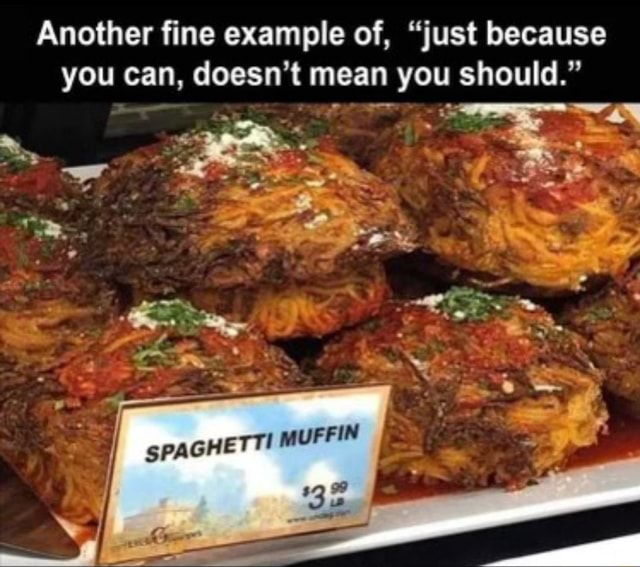 Another fine example of, just because you can, doesn't mean you should. MUFFIN ww memes