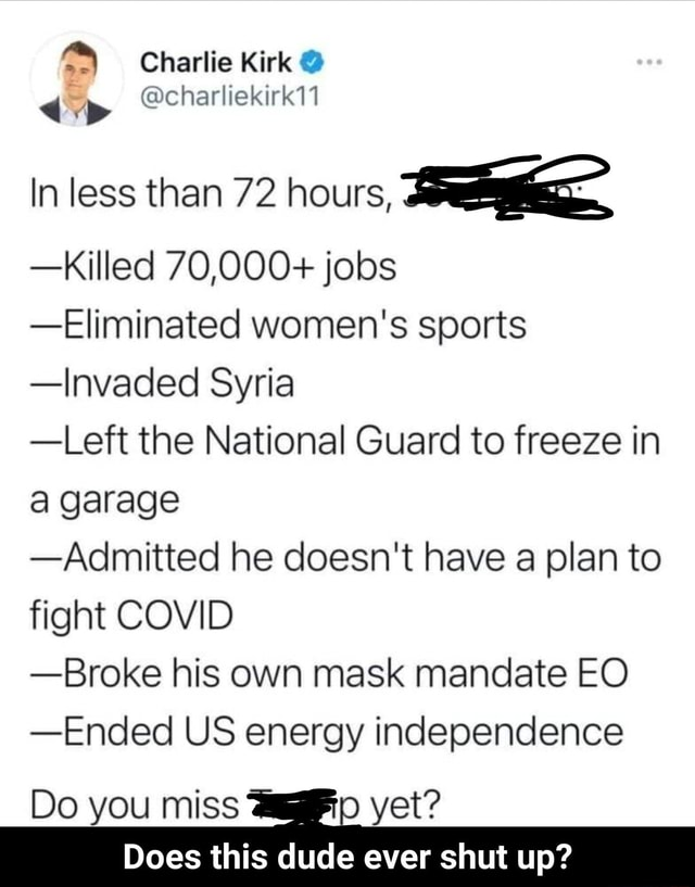 Charlie Kirk 4 cacharliekirk11 In less than 72 hours, Killed 70,000 jobs Eliminated women's sports Invaded Syria Left the National Guard to freeze in a garage Admitted he doesn't have a plan to fight COVID Broke his own mask mandate EO Ended US energy independence Do you miss yet Does this dude ever shut up  Does this dude ever shut up memes