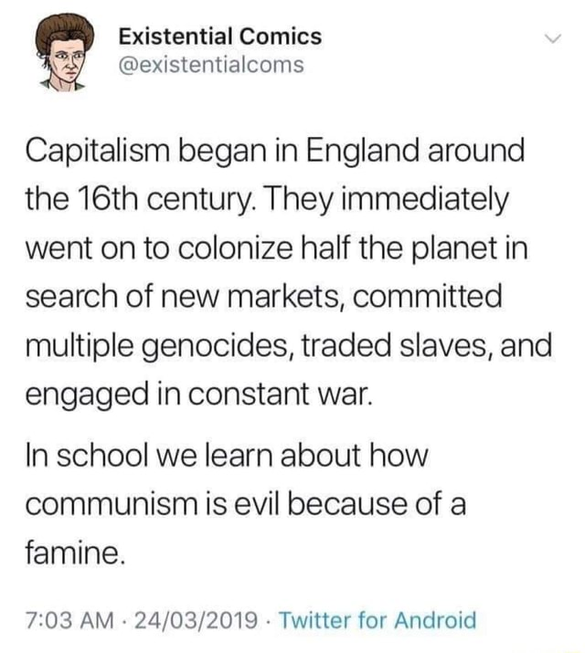 Capitalism began in England around the 16th century. They immediately went on to colonize half the planet in search of new markets, committed multiple genocides, traded slaves, and engaged in constant war. In school we learn about how communism is evil because of a famine. AM  Twitter for Android memes