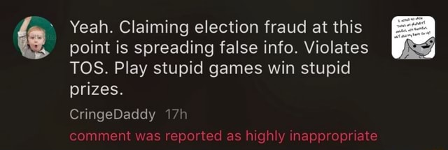 Yeah. Claiming election fraud at this point is spreading false info. Violates TOS. Play stupid games win stupid prizes. CringeDaddy comment was reported as highly inappropriate memes