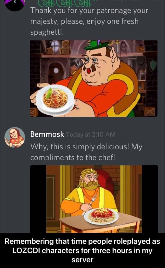 Thank you for your patronage your majesty, please, enjoy one fresh spaghetti. Why, this is simply delicious My Bemmosk compliments to the chef Remembering that time people roleplayed as LOZCDI characters for three hours in my server  Remembering that time people roleplayed as LOZCDI characters for three hours in my server memes
