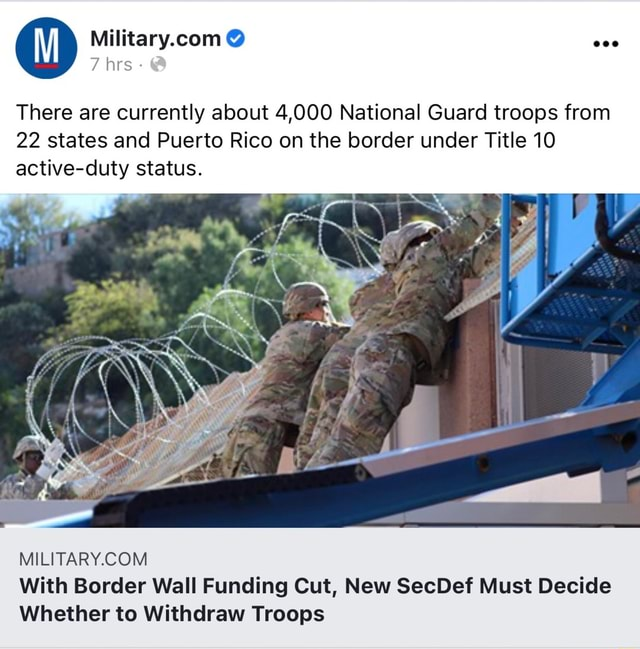 7 hrs  There are currently about 4,000 National Guard troops from 22 states and Puerto Rico on the border under Title 10 active duty status. With Border Wall Funding Cut, New SecDef Must Decide Whether to Withdraw Troops memes