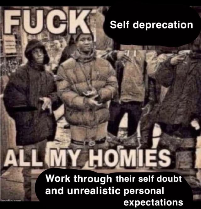 Self deprecation Work through their self doubt and unrealistic personal expectations memes