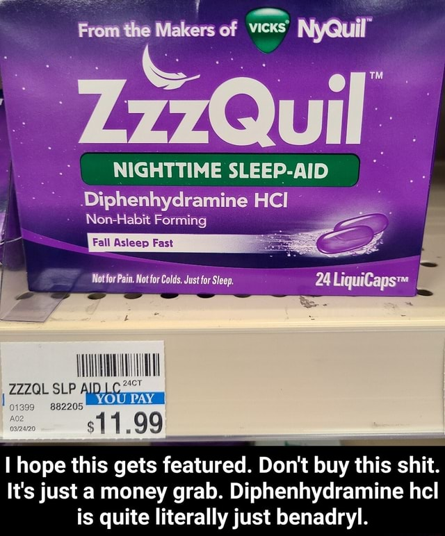 From Makers of vicKs NyQuil Diphenhydramine ICI Non Habit Forming Fall Asleep Fast Not for Pain. for Colds, Just for Sleep. 24 VOU PAY 11.99 ZZZQL SLP 399 882205 hope this gets get featured. Do not buy th this shit. It's just a money grab. Diphenhydramine hcl is quite literally just benadryl.  I hope this gets featured. Do not buy this shit. It's just a money grab. Diphenhydramine hcl is quite literally just benadryl memes