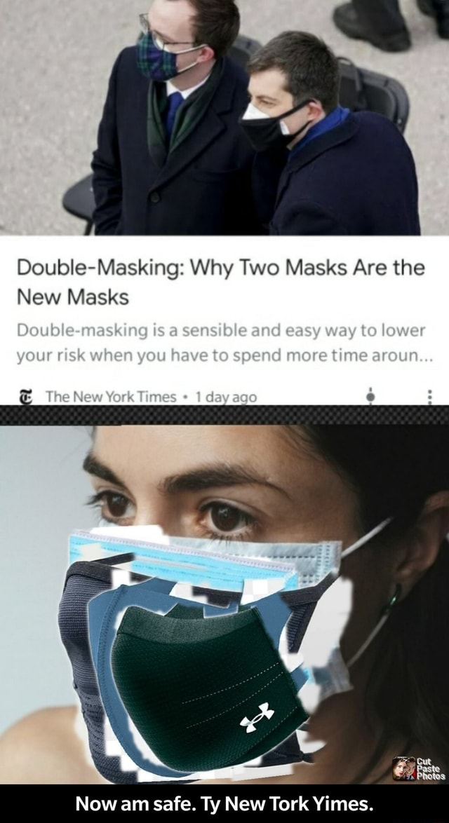 Double Masking Why Two Masks Are the New Masks Ooub e mask ng is a sens tale and easy way to lower your sk when you have to spend more time aroun  and  The New York Times 1 dayaco Now am safe. Ty New Tork Yimes.  Now am safe. Ty New Tork Yimes memes