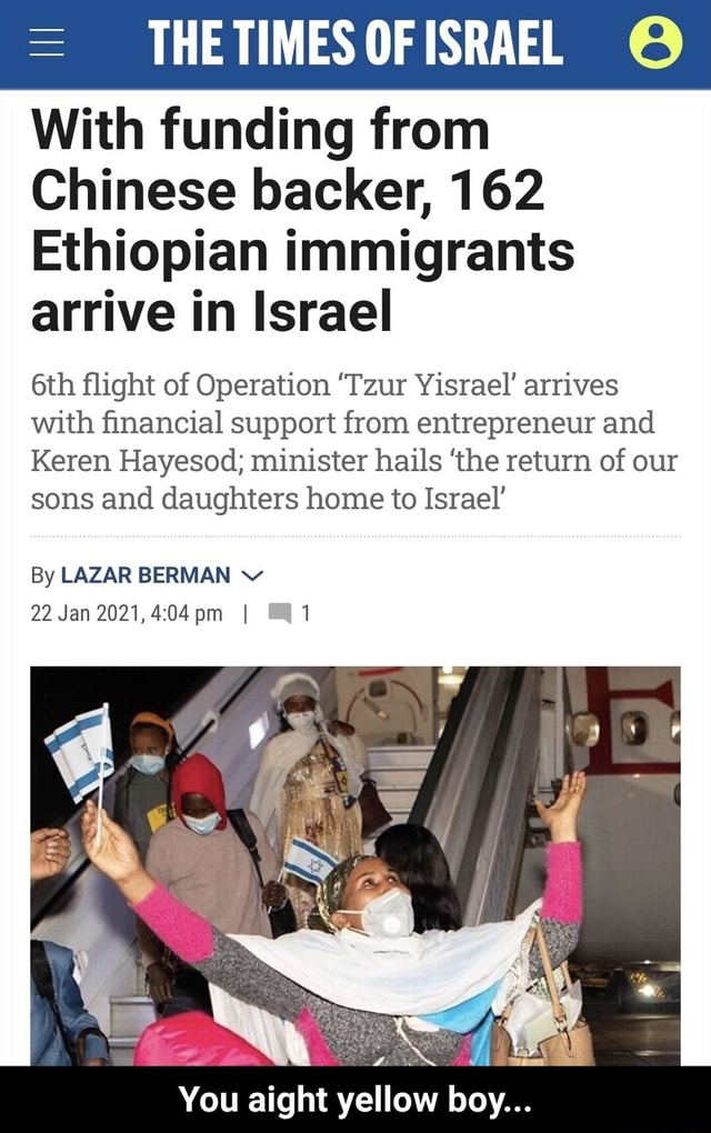 THE TIMES OF ISRAEL With funding from Chinese backer, 162 Ethiopian immigrants arrive in Israel flight of Operation Tzur Yisrael arrives with financial support from entrepreneur and Keren Hayesod minister hails the return of our sons and daughters home to Israel By LAZAR BERMAN v 22 Jan 2021, I You aight yellow boy  You aight yellow boy meme