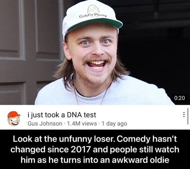 Just took a DNA test Gus Johnson  1.4M views 1 day ago Look at the unfunny loser. Comedy hasn't changed since 2017 and people still watch him as he turns into an awkward oldie  Look at the unfunny loser. Comedy hasn't changed since 2017 and people still watch him as he turns into an awkward oldie meme
